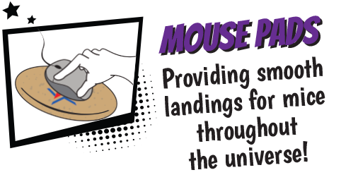 Mouse Pads - Providing smooth landings for mice throughout the universe.